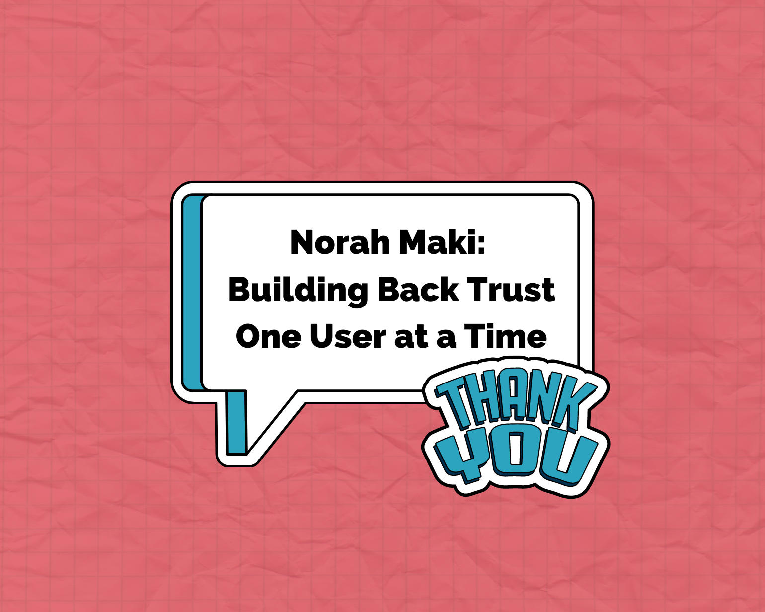Speech bubble with Norah Maki Building Back Trust One User at a Time and a sticker that says Thank You.